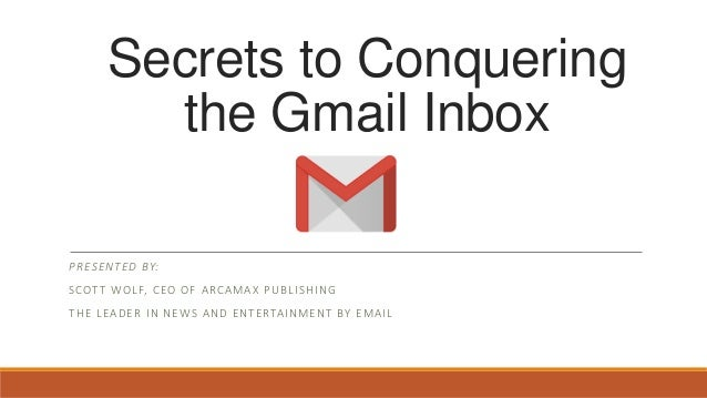 Secrets to Conquering the Gmail Inbox PRESENTED BY: SCOTT WOLF, CEO OF ARCAMAX PUBLISHING THE LEADER IN NEWS AND ENTERTAIN...