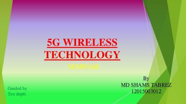 5G WIRELESS TECHNOLOGY SEMINAR Guided by Ece deptt. By MD SHAMS TABREZ 12015003012