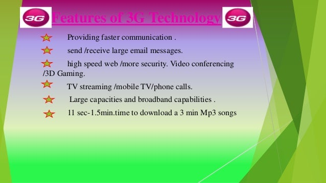 Features of 3G Technology Providing faster communication . send /receive large email messages. high speed web /more securi...