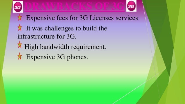 DRAWBACKS OF 3G Expensive fees for 3G Licenses services It was challenges to build the infrastructure for 3G. High bandwid...