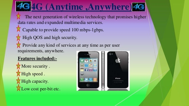 4G (Anytime ,Anywhere) The next generation of wireless technology that promises higher data rates and expanded multimedia ...