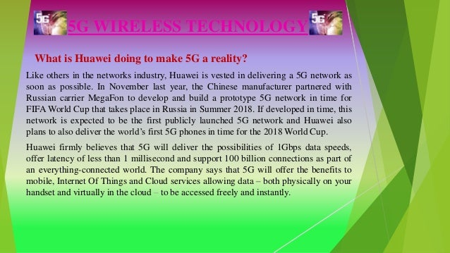 5G WIRELESS TECHNOLOGY What is Huawei doing to make 5G a reality? Like others in the networks industry, Huawei is vested i...