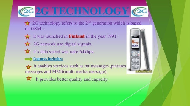2G TECHNOLOGY 2G technology refers to the 2nd generation which is based on GSM . it was launched in Finland in the year 19...