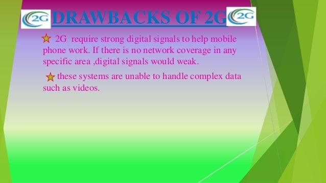 DRAWBACKS OF 2G 2G require strong digital signals to help mobile phone work. If there is no network coverage in any specif...