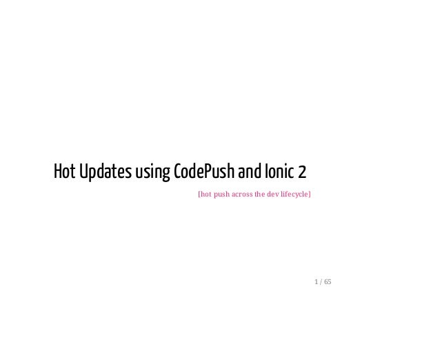 Hot Updates using CodePush and Ionic 2 [hot push across the dev lifecycle] 1 / 65