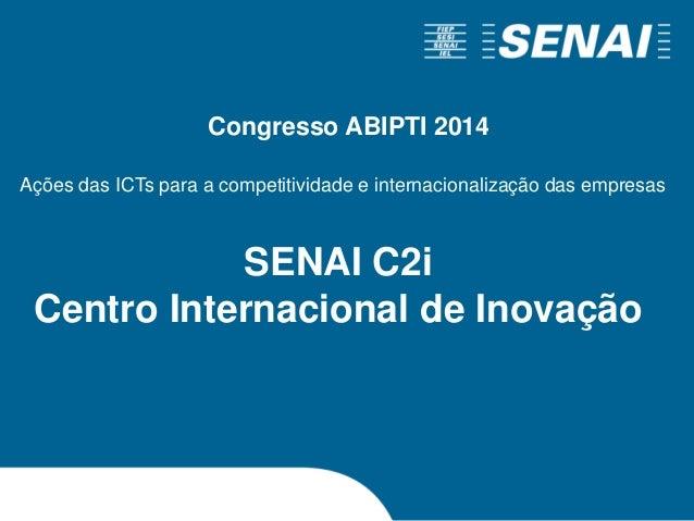 SENAI C2i Centro Internacional de Inovação Ações das ICTs para a competitividade e internacionalização das empresas Congre...