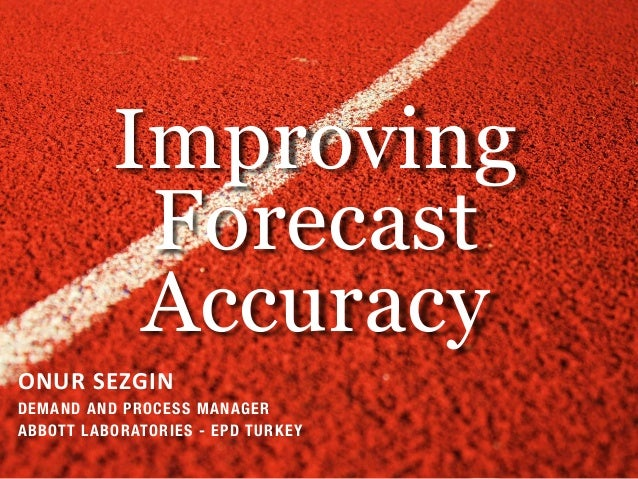 Improving Forecast Accuracy ONUR SEZGIN DEMAND AND PROCESS MANAGER ABBOTT LABORATORIES - EPD TURKEY