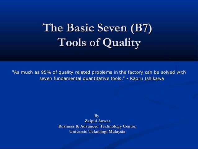 """The Basic Seven (B7)               Tools of Quality""""As much as 95% of quality related problems in the factory can be solve..."""