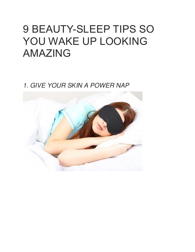 9 BEAUTY-SLEEP TIPS SO YOU WAKE UP LOOKING AMAZING 1. GIVE YOUR SKIN A POWER NAP