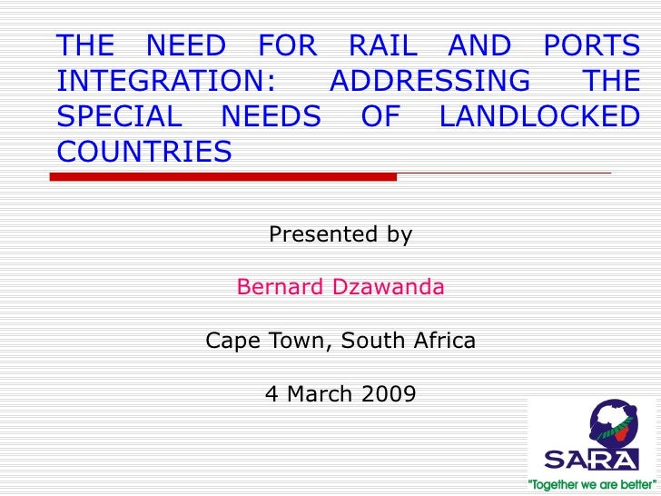 THE NEED FOR RAIL AND PORTS INTEGRATION: ADDRESSING THE SPECIAL NEEDS OF LANDLOCKED COUNTRIES Presented by Bernard Dzawand...