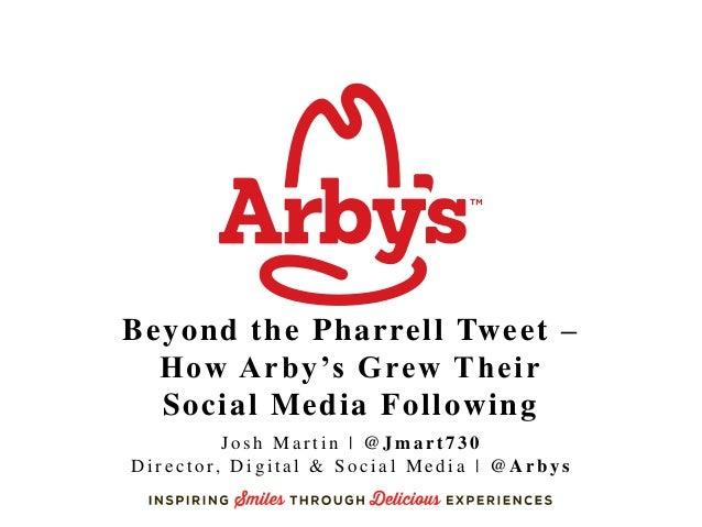 Beyond the Pharrell Tweet – How Arby's Grew Their Social Media Following J o s h M a r t i n | @ J m a r t 7 3 0 D i r e c...