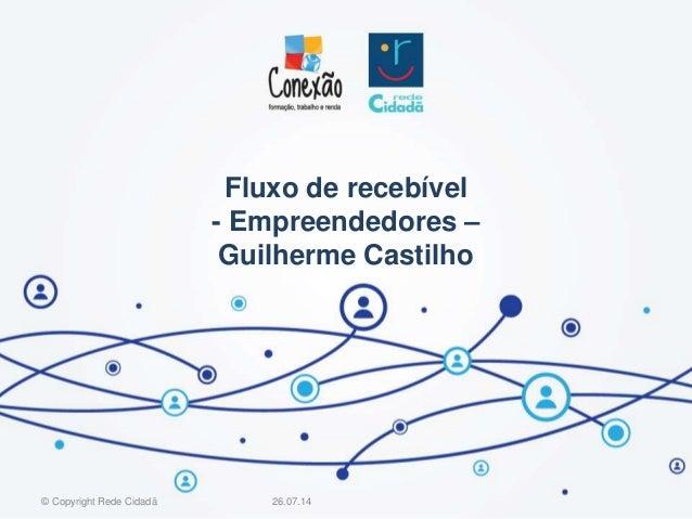 Fluxo de recebível - Empreendedores – Guilherme Castilho 26.07.14© Copyright Rede Cidadã