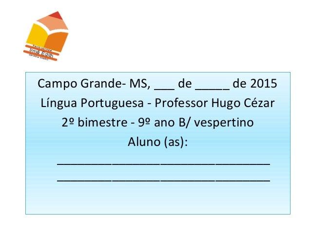 Campo Grande- MS, ___ de _____ de 2015 Língua Portuguesa - Professor Hugo Cézar 2º bimestre - 9º ano B/ vespertino Aluno (...