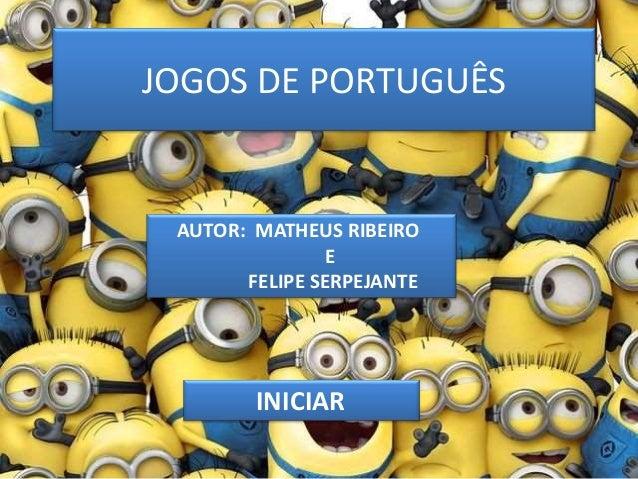 JOGOS DE PORTUGUÊS INICIAR AUTOR: MATHEUS RIBEIRO E FELIPE SERPEJANTE