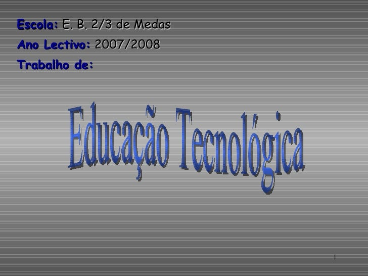 <ul><li>Escola:  E. B. 2/3 de Medas </li></ul><ul><li>Ano Lectivo:  2007/2008 </li></ul><ul><li>Trabalho de: </li></ul>Edu...