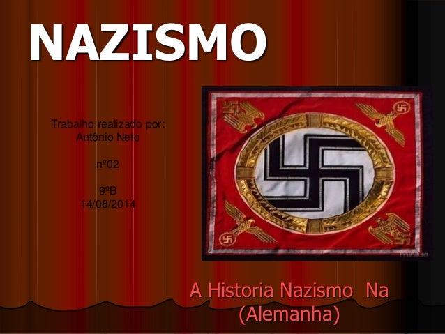 NAZISMO  A Historia Nazismo Na  (Alemanha)  Trabalho realizado por:  Antônio Neto  nº02  9ºB  14/08/2014