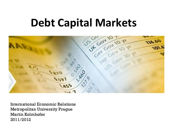 Debt Capital Markets International Economic Relations Metropolitan University Prague Martin Kolmhofer 2011/2012