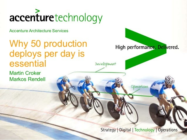 Accenture Architecture Services Why 50 production deploys per day is essential Martin Croker Markos Rendell