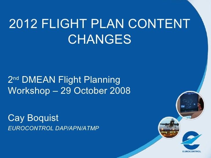 2012 FLIGHT PLAN CONTENT CHANGES 2 nd  DMEAN Flight Planning Workshop – 29 October 2008 Cay Boquist  EUROCONTROL DAP/APN/A...