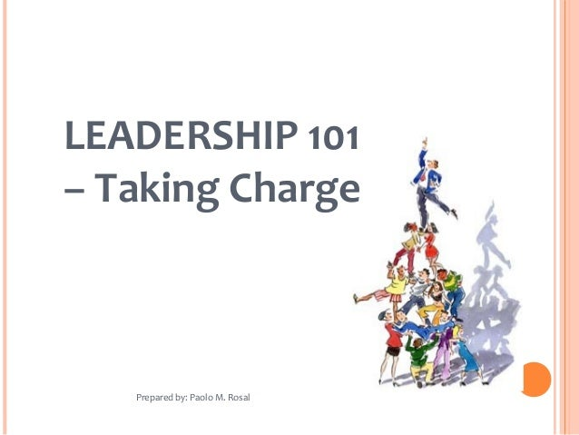 LEADERSHIP 101 – Taking Charge Prepared by: Paolo M. Rosal