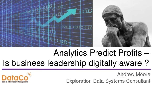 Analytics Predict Profits – Is business leadership digitally aware ? Andrew Moore Exploration Data Systems Consultant
