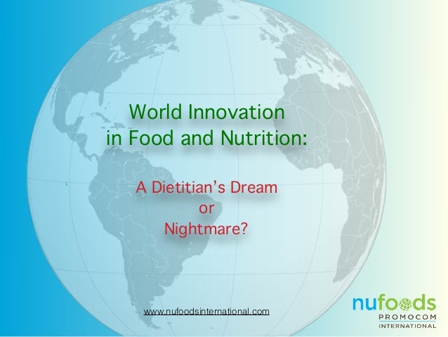 www.nufoodsinternational.com World Innovation in Food and Nutrition: A Dietitian's Dream or Nightmare?
