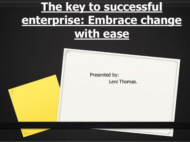 The key to successful enterprise: Embrace change with ease Presented by: Leni Thomas.