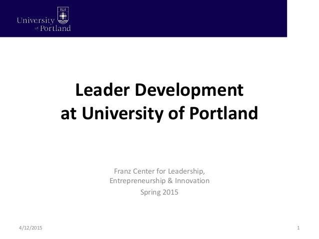 Leader Development at University of Portland 1 Franz Center for Leadership, Entrepreneurship & Innovation Spring 2015 4/12...
