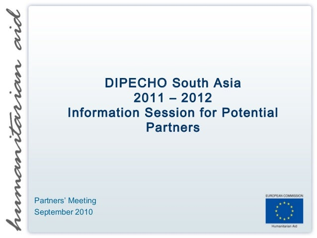 DIPECHO South Asia 2011 – 2012 Information Session for Potential Partners Partners' Meeting September 2010