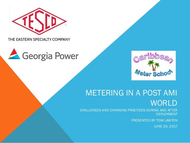 METERING IN A POST AMI WORLD CHALLENGES AND CHANGING PRACTICES DURING AND AFTER DEPLOYMENT PRESENTED BY TOM LAWTON JUNE 20...