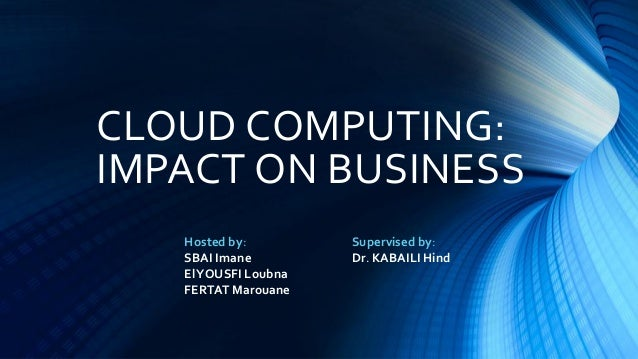 CLOUD COMPUTING: IMPACT ON BUSINESS Hosted by: SBAI Imane ElYOUSFI Loubna FERTAT Marouane Supervised by: Dr. KABAILI Hind