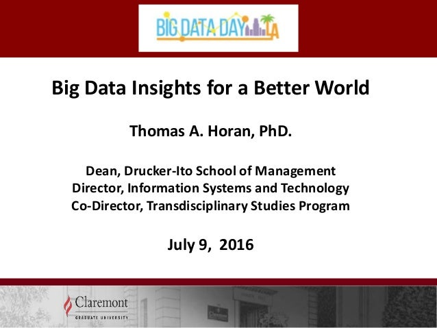 Big Data Insights for a Better World Thomas A. Horan, PhD. Dean, Drucker-Ito School of Management Director, Information Sy...