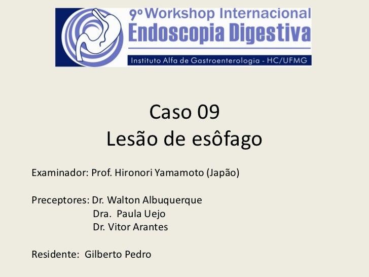 Caso 09               Lesão de esôfagoExaminador: Prof. Hironori Yamamoto (Japão)Preceptores: Dr. Walton Albuquerque      ...