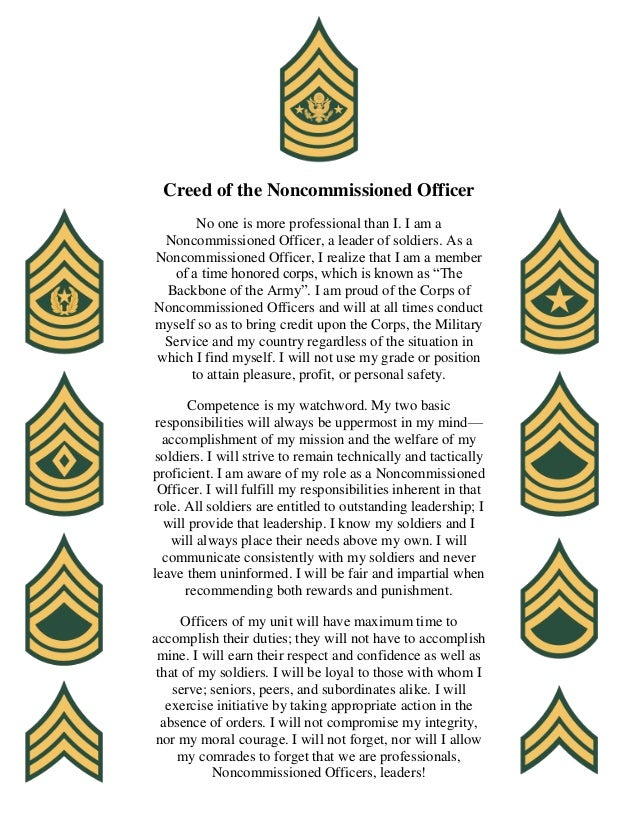 the creed of the non commissioned From wikipedia, the free encyclopedia in the united states, the non-commissioned officer's creed, shortened to nco creed, is a tool used to educate and remind enlisted leaders of their responsibilities and authority, and serves as a code of conduct.