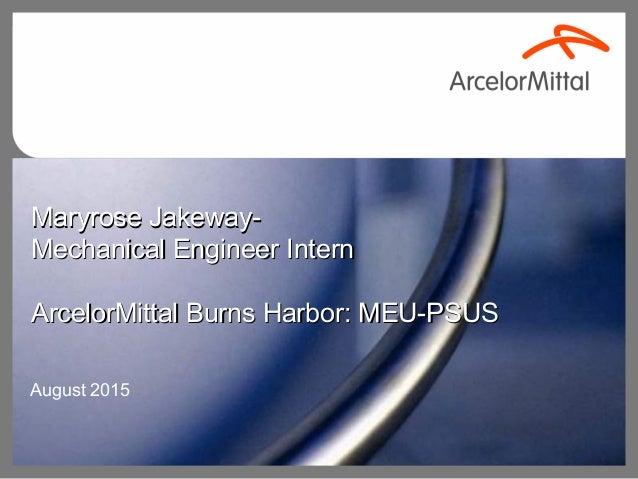 Maryrose Jakeway-Maryrose Jakeway- Mechanical Engineer InternMechanical Engineer Intern ArcelorMittal Burns Harbor: MEU-PS...