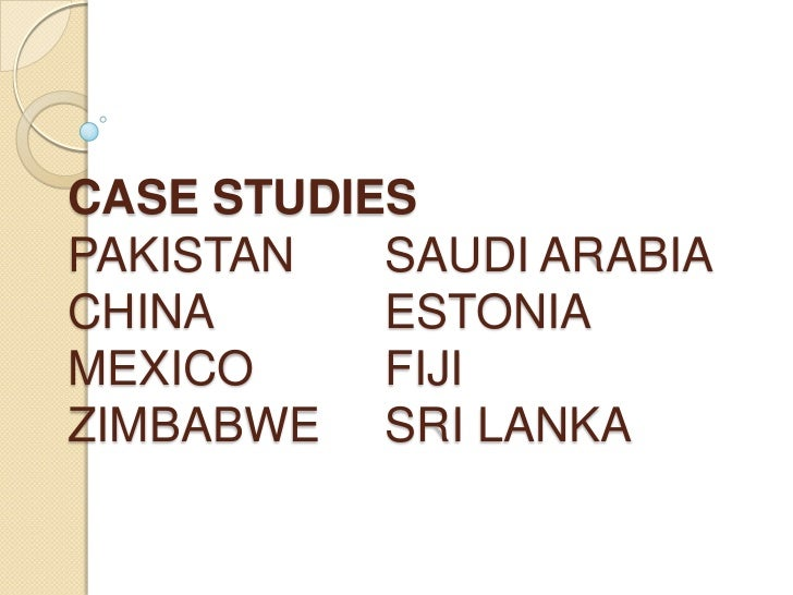 CASE STUDIESPAKISTAN   SAUDI ARABIACHINA      ESTONIAMEXICO     FIJIZIMBABWE SRI LANKA