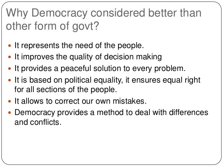 Why Democracy considered better thanother form of govt? It represents the need of the people. It improves the quality of...