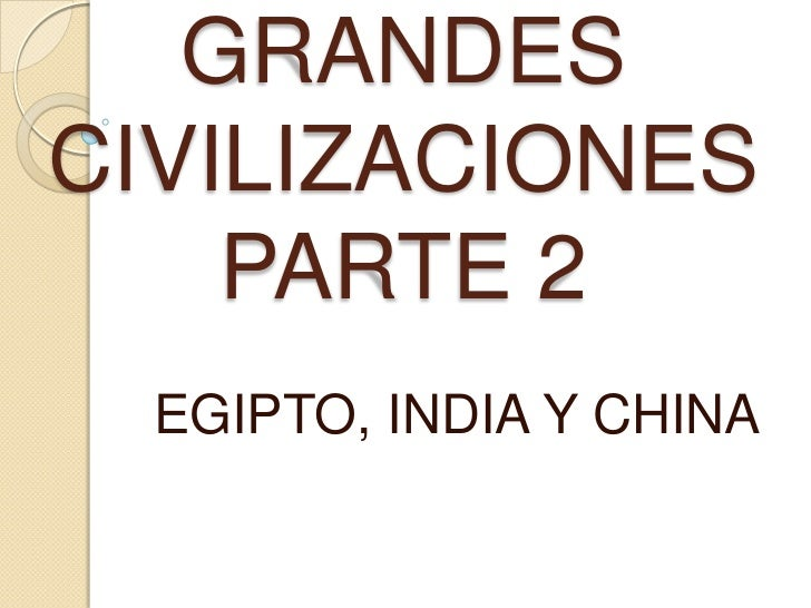 GRANDES CIVILIZACIONES PARTE 2<br />EGIPTO, INDIA Y CHINA<br />