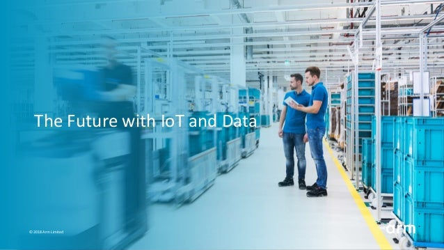 The Future with IoT and Data � 2018 Arm Limited