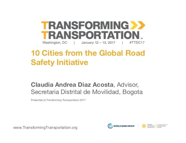 www.TransformingTransportation.org 10 Cities from the Global Road  Safety Initiative Claudia Andrea Diaz Acosta, Advisor, ...