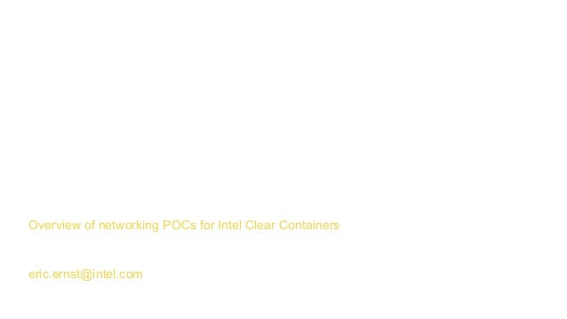 Data plane and intel® Clear ContainersOverview of networking POCs for Intel Clear Containers eric.ernst@intel.com