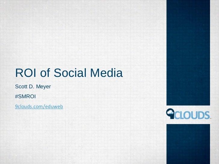 ROI of Social MediaScott D. Meyer#SMROI9clouds.com/eduweb
