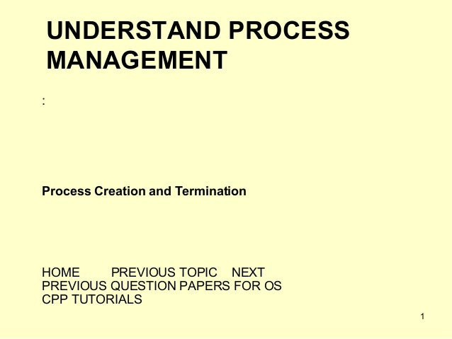 UNDERSTAND PROCESS    MANAGEMENT:Process Creation and TerminationHOME     PREVIOUS TOPIC NEXTPREVIOUS QUESTION PAPERS FOR ...