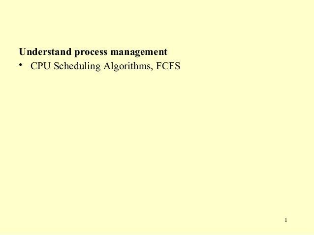 Understand process management• CPU Scheduling Algorithms, FCFS                                    1