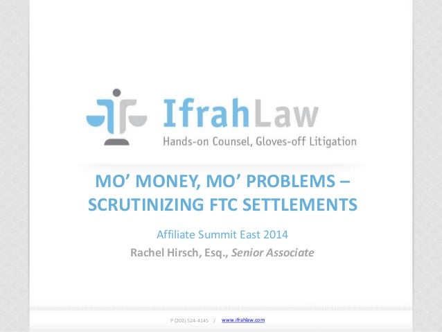 www.ifrahlaw.com www.ifrahlaw.com MO' MONEY, MO' PROBLEMS – SCRUTINIZING FTC SETTLEMENTS Affiliate Summit East 2014 Rachel...