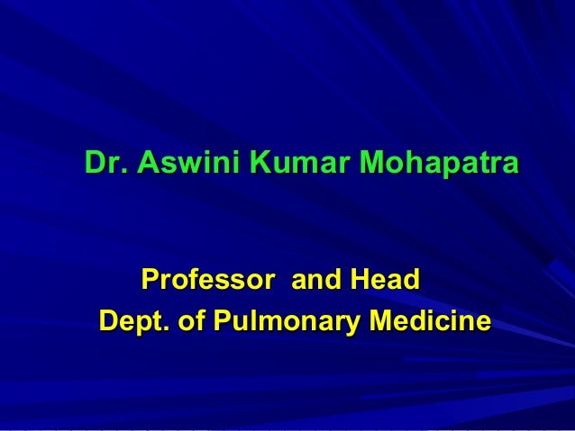Dr. Aswini Kumar MohapatraDr. Aswini Kumar Mohapatra Professor and HeadProfessor and Head Dept. of Pulmonary MedicineDept....