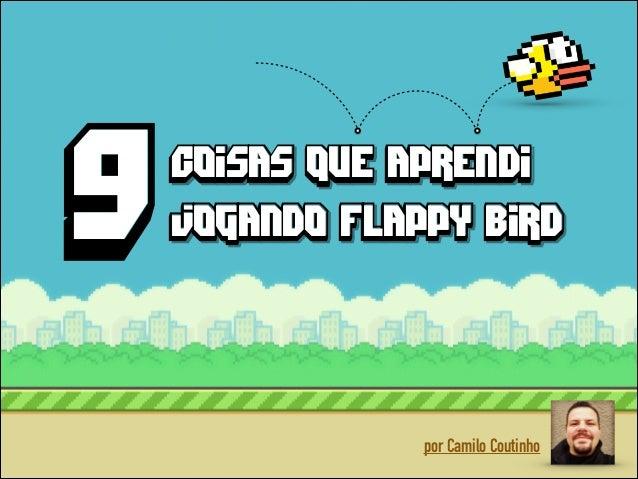 9 9  coisas que aprendi coisas que aprendi jogando flappy bird  por Camilo Coutinho