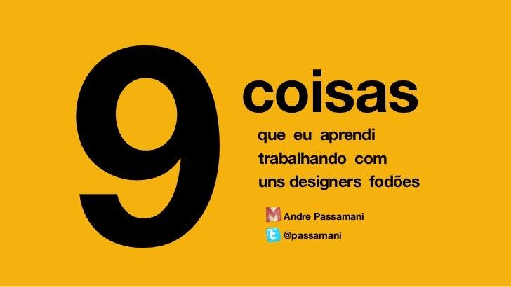 9   coisas    que eu aprendi    trabalhando com    uns designers fodões       Andre Passamani       @passamani