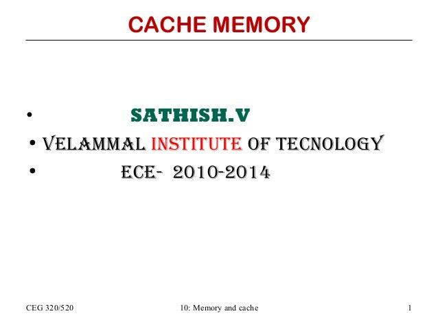 CACHE MEMORY  • SATHISH.V • VELAMMAL INSTITUTE OF TECNOLOGY • ECE- 2010-2014  CEG 320/520  10: Memory and cache  1