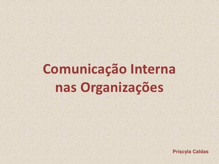 Comunicação Interna   nas Organizações                      Priscyla Caldas
